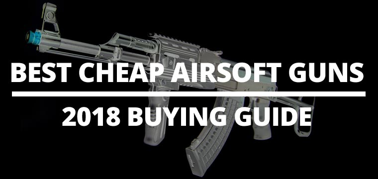Best Cheap Airsoft Guns – 2018's Buying Guide for Budget Friendly Guns