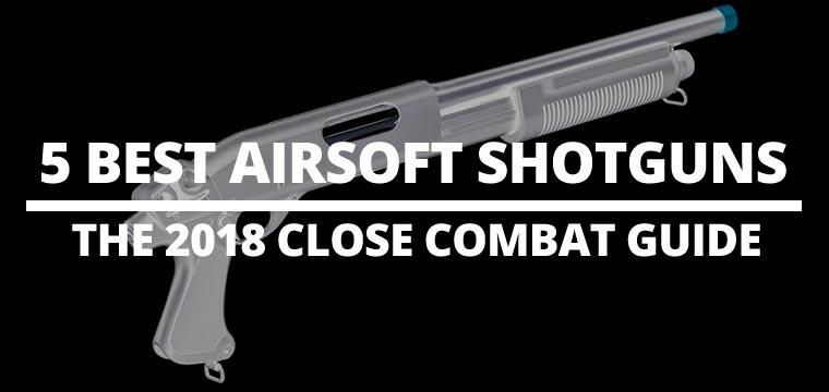 5 Best Airsoft Shotguns: The 2018 Close Combat Guide